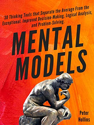Mental Models:  30 Thinking Tools that Separate the Average From the Exceptional. Improved Decision-Making, Logical Analysis, and Problem-Solving. (English Edition)