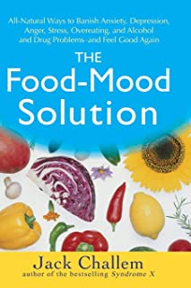 The Food-Mood Solution: All-Natural Ways to Banish Anxiety, Depression, Anger, Stress, Overeating, and Alcohol and Drug Problems--and Feel Good Again