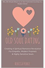 Old Soul Dating: Creating A Spiritual Romance Revolution For Empaths, Modern Prophets & Highly Sensitive Souls Kindle Edition