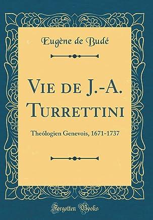 Vie de J.-A. Turrettini: Theólogien Genevois, 1671-1737 (Classic Reprint)
