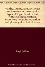 VijnÌ aÌ nabhairava, or Divine consciousness: A treasury of 112 types of Yoga : Sanskrit text with English translation, expository notes, introduction and glossary of technical terms