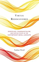 Virtue Rediscovered: Deontology, Consequentialism, and Virtue Ethics in the Contemporary Moral Landscape