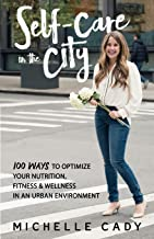 Self-Care in the City: 100 Ways to Optimize Your Nutrition, Fitness & Wellness in an Urban Environment