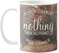 IF YOU CHANGE NOTHING THEN NOTHING WILL CHANGE - FUNNY QUOTES - PERFECT GIFT FOR FRIENDS FATHER MOTHER HUSBAND WIFE FATHER'S DAY MOTHER'S DAY IN CHRISTMAS BIRTHDAY 11 OZ COFFEE MUG #40460