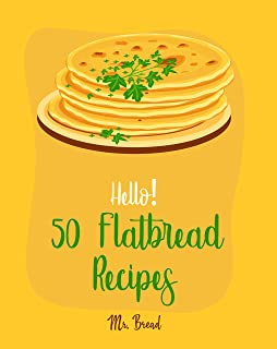 Hello! 50 Flatbread Recipes: Best Flatbread Cookbook Ever For Beginners [Flatbread Book, Chinese Bread Cookbook, Gluten Free Bread Machine Recipes, Italian Bread Recipe, Focaccia Cookbook] [Book 1]