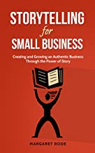 Storytelling for Small Business: Creating and Growing An Authentic Business Through the Power of Story