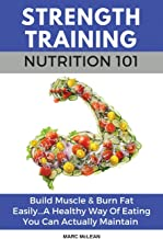 Strength Training Nutrition 101: Build Muscle & Burn Fat Easily...A Healthy Way Of Eating You Can Actually Maintain (Strength Training 101)