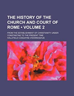 The History of the Church and Court of Rome (Volume 2); From the Establishment of Christianity Under Constantine to the Pr...
