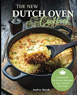 The New Dutch Oven Cookbook: Foolproof At-Home Recipes Your Family Will Love