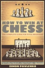HOW TO WIN AT CHESS: The Complete Guide for Total Beginners (The Board, The Rules, The Strategies, The Moves )
