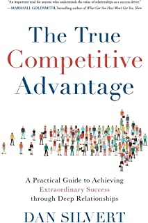 The True Competitive Advantage: A Practical Guide to Achieving Extraordinary Success through Deep Relationships
