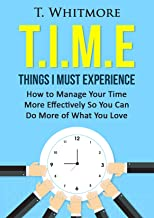 Time Management Tips: T.I.M.E Things I Must Experience: How to Manage Your Time More Effectively So You Can Do More of What You Love