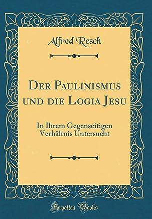 Der Paulinismus und die Logia Jesu: In Ihrem Gegenseitigen Verhältnis Untersucht (Classic Reprint)