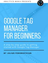 Google Tag Manager for Beginners: A step-by-step guide to getting started with Google Tag Manager