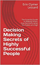 Decision Making Secrets of Highly Successful People: The Essential Guide to Making Stress-Free Decisions when the Stakes are High (English Edition)