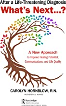 After a Life-Threatening Diagnosis...What's Next?: A New Approach to Improve Healing Potential, Communications, and Life Q...