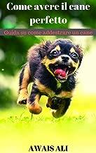 Come addestrare un cucciolo: guida per principianti su come addestrare un cane, gli insegnamenti sono spiegati passo dopo passo, capirai cosa vuole da ... a happy and positive puppy (Italian Edition)