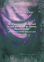 Nine Sermons Preached in the Parish of St. James, Westminister on Occasion of the Late War and Rebellion