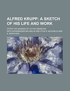 Alfred Krupp; A Sketch of His Life and Work. After the German of Victor Niemeyer