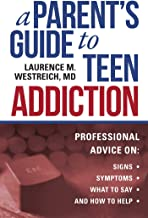 A Parent's Guide to Teen Addiction: Professional Advice on Signs, Symptoms, What to Say, and How to Help