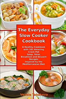The Everyday Slow Cooker Cookbook: A Healthy Cookbook with 101 Amazing Crock Pot Soup, Stew, Breakfast and Dessert Recipes Inspired by the Mediterranean Diet