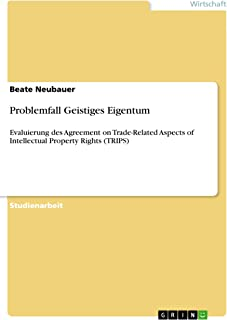 Problemfall Geistiges Eigentum: Evaluierung des Agreement on Trade-Related Aspects of Intellectual Property Rights (TRIPS) (German Edition)