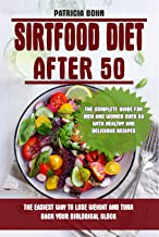 Sirtfood Diet After 50: The Easiest Way to Lose Weight and Turn Back Your Biological Clock. The Complete Guide for Men and...