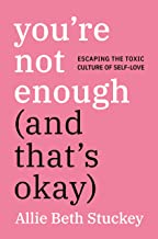 You're Not Enough (And That's Okay): Escaping the Toxic Culture of Self-Love PDF