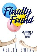 Finally Found: My Journey To The Father's Heart Kindle Edition