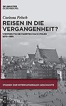Reisen in die Vergangenheit?: Westdeutsche Fahrten nach Polen 1970-1990 (Studien Zur Internationalen Geschichte)