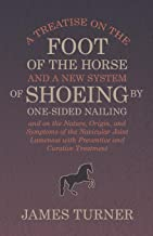 A Treatise on the Foot of the Horse and a New System of Shoeing by One-Sided Nailing, and on the Nature, Origin, and Symptoms of the Navicular Joint Lameness ... and Curative Treatment (English Edition)