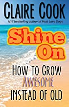 Shine On: How To Grow Awesome Instead of Old (It's Never Too Late to Shine On)