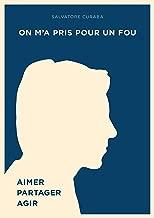 On m'a pris pour un fou: Aimer, Partager, Agir (French Edition)
