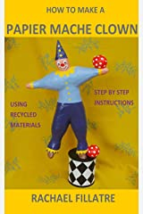 HOW TO MAKE A PAPIER MACHE CLOWN: Step by step instructions using recycled materials Kindle Edition