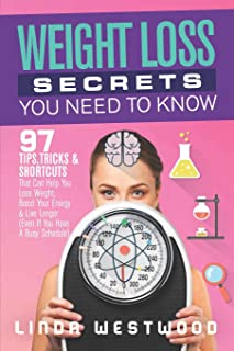 Weight Loss Secrets You Need to Know: 97 Tips, Tricks & Shortcuts That Can Help You Lose Weight, Boost Your Energy & Live Longer (Even If You Have A Busy Schedule)
