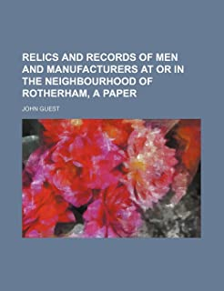 Relics and Records of Men and Manufacturers at or in the Neighbourhood of Rotherham, a Paper