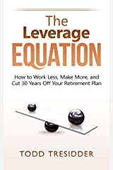 The Leverage Equation: How to Work Less, Make More, and Cut 30 Years Off Your Retirement Plan (Financial Freedom for Smart People Book 6) Kindle Edition