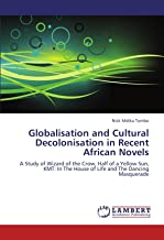 Globalisation and Cultural Decolonisation in Recent African Novels: A Study of Wizard of the Crow, Half of a Yellow Sun, KMT: In The House of Life and The Dancing Masquerade