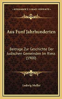 Aus Funf Jahrhunderten: Beitrage Zur Geschichte Der Judischen Gemeinden Im Riess (1900)