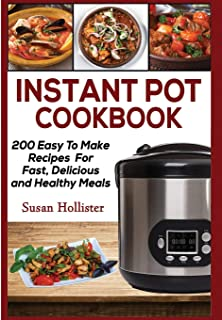 Instant Pot Cookbook: 200 Easy To Make Recipes For Fast, Delicious and Healthy Meals (Quick & Easy Instant Pot Pressure Co...