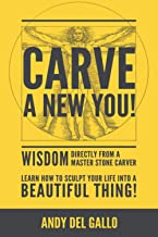 Carve a new You!: Wisdom directly from a Master Stone Carver- Learn how to sculpt your life into a beautiful thing!