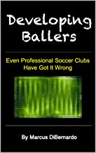 Developing Ballers: Even Professional Soccer Clubs Have Got It Wrong (English Edition)