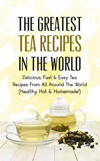 The Greatest Tea Recipes In The World: Delicious, Fast & Easy Tea Recipes From All Around The World (Healthy, Hot & Homemade!) (English Edition)