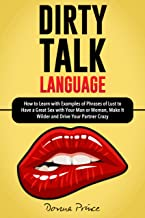 DIRTY TALK LANGUAGE: How to Learn with Examples of Phrases of Lust to Have a Great Sex with Your Man or Woman, Make It Wilder and Drive Your Partner Crazy (Sex Life Tips Book 2)