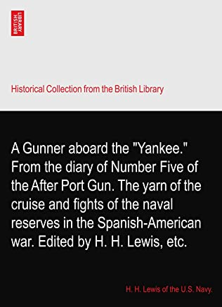 A Gunner aboard the Yankee. From the diary of Number Five of the After Port Gun. The yarn of the cruise and fights of the naval reserves in the Spanish-American war. Edited by H. H. Lewis, etc.
