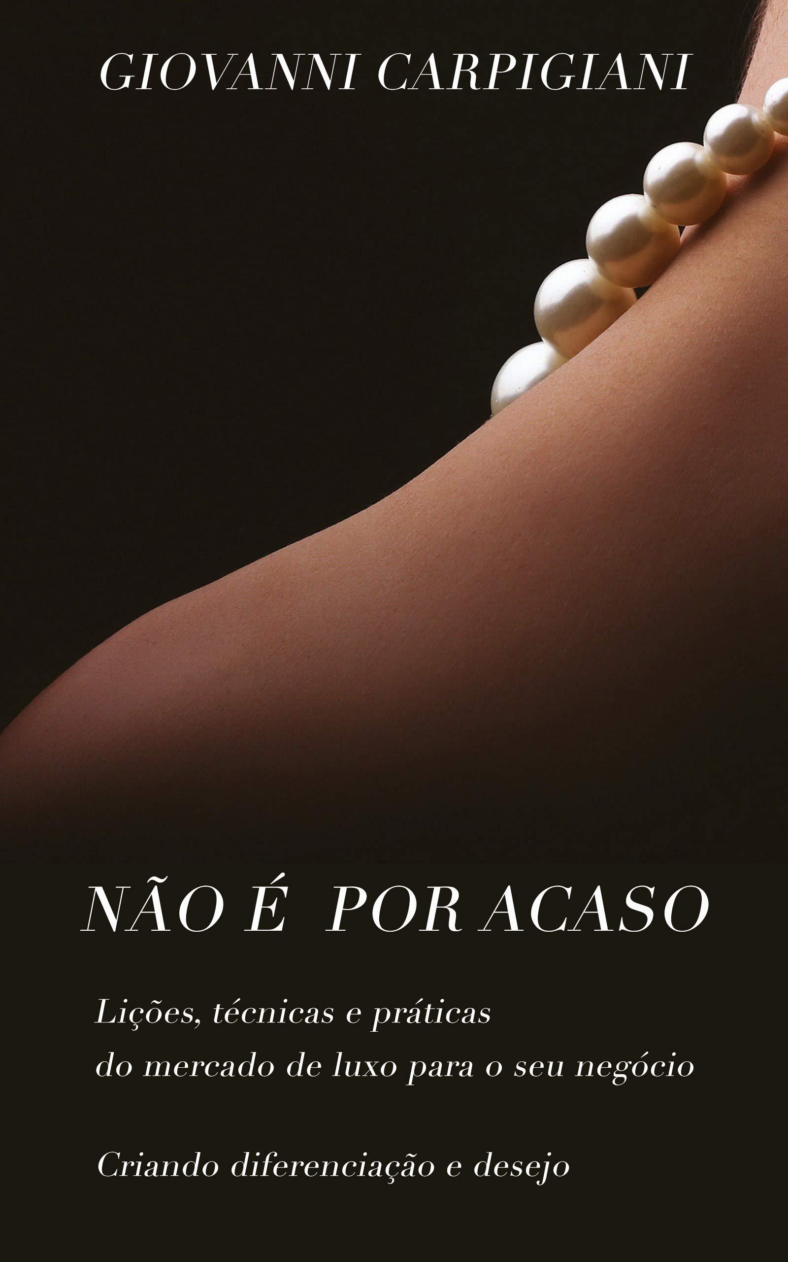 Não é por acaso: Lições, Técnicas e Práticas do Mercado de Luxo para o seu Negócio (Portuguese Edition)