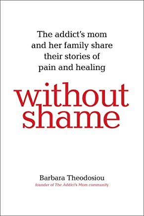 Without Shame: The Addict's Mom and Her Family Share Their Stories of Pain and Healing (English Edition)