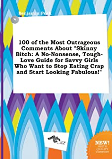 100 of the Most Outrageous Comments about Skinny Bitch: A No-Nonsense, Tough-Love Guide for Savvy Girls Who Want to Stop E...