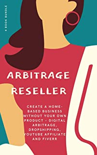 Arbitrage Reseller : Create a Home-Based Business Without Your Own Product – Digital Arbitrage, Dropshipping, YouTube Affi...