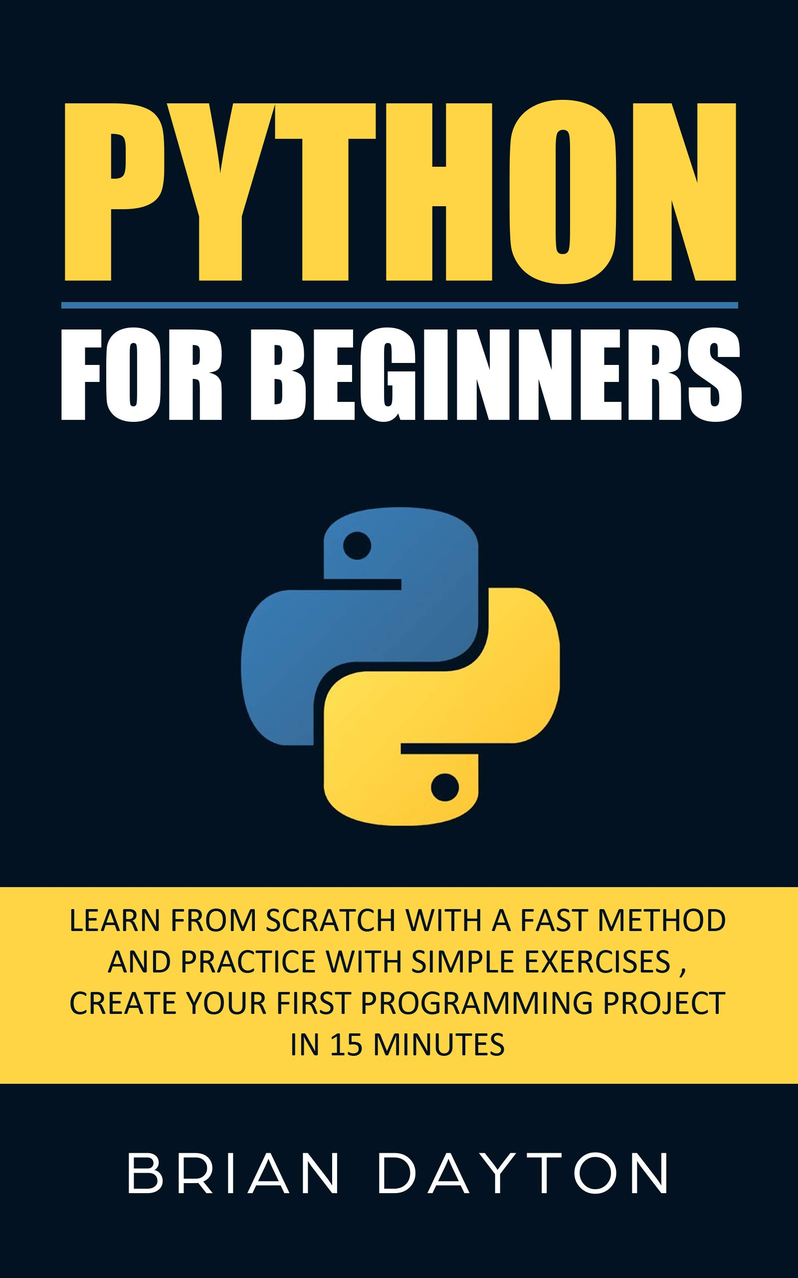 Python For Beginners: Learn From Scratch With a Fast Method and Practice With Simple Exercises; Create Your First Programming Project in 15 Minutes